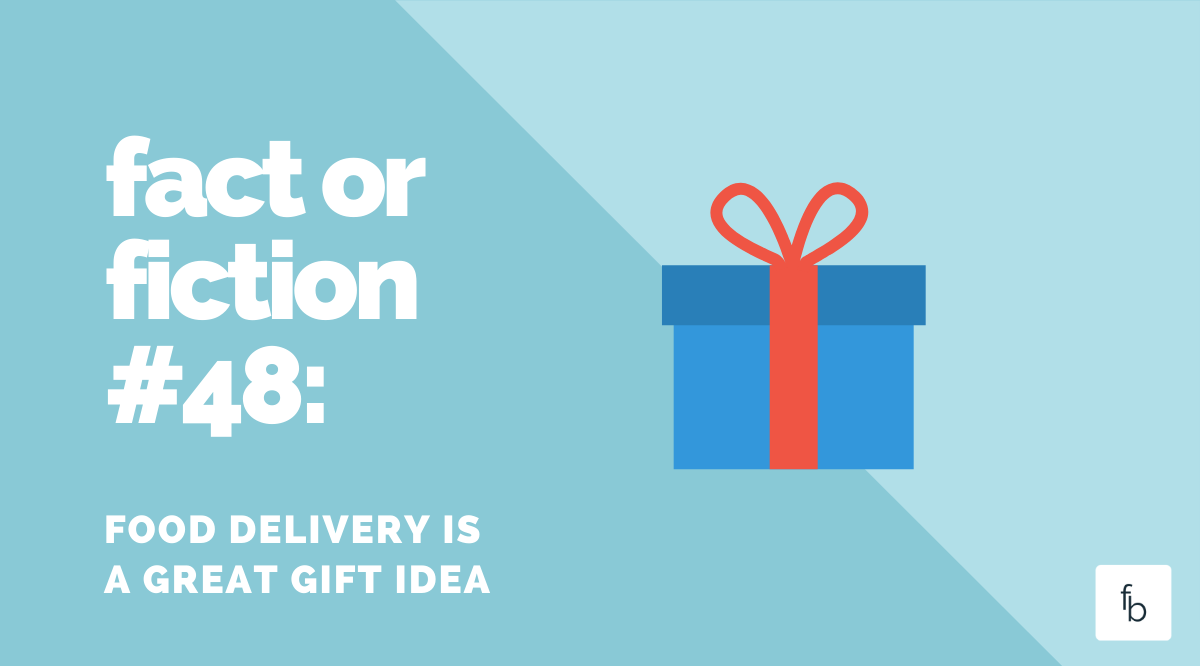 Fact or Fiction #48: Food Delivery is a Great Gift Idea