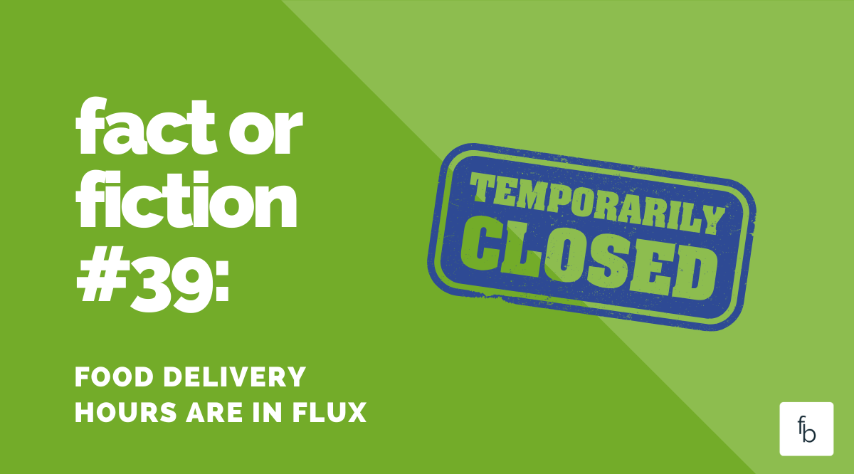 Fact or Fiction #39: Food Delivery Hours are in Flux