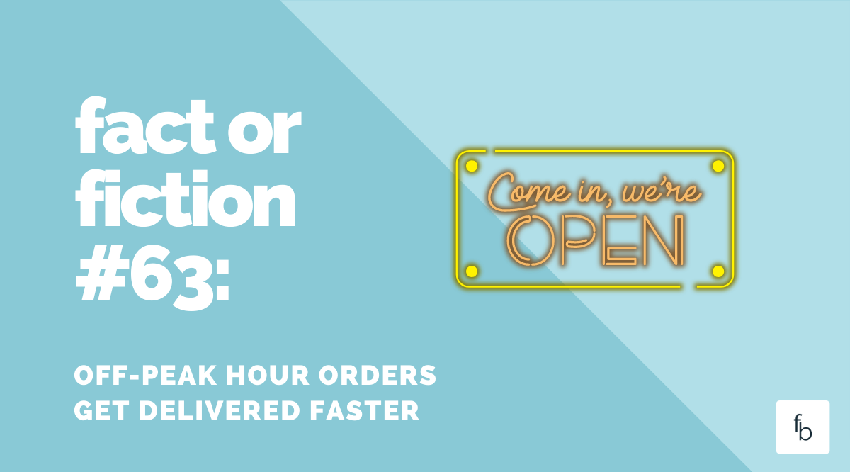 Fact or Fiction #68: Off-Peak Hour Orders Get Delivered Faster