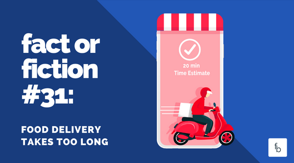 Fact or Fiction #31: Food Delivery Takes too Long