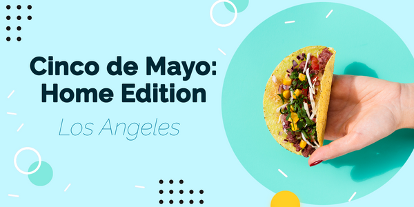 Awesome Options to Celebrate Cinco de Mayo at Home in Los Angeles